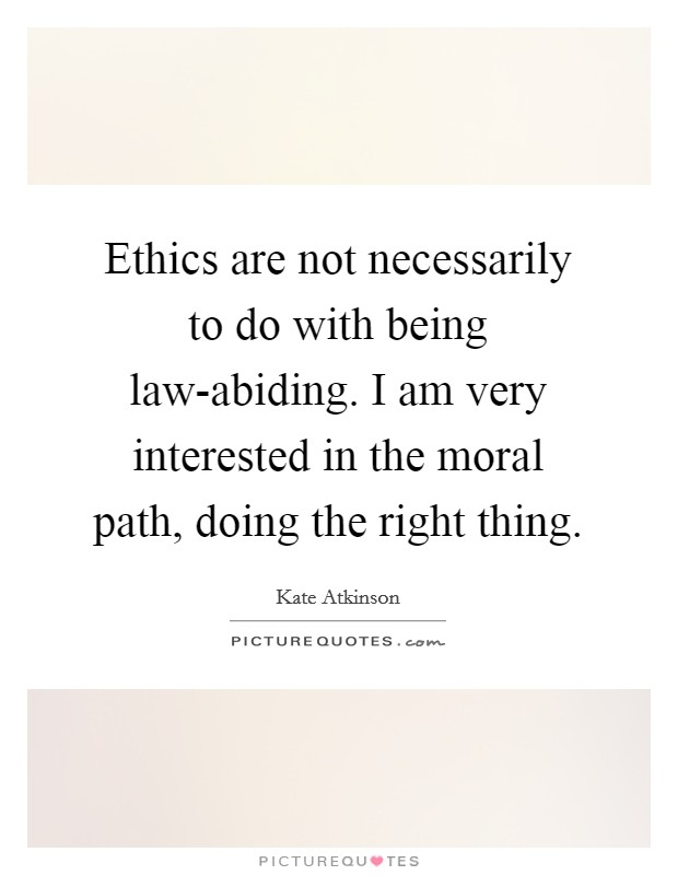 Ethics are not necessarily to do with being law-abiding. I am very interested in the moral path, doing the right thing Picture Quote #1