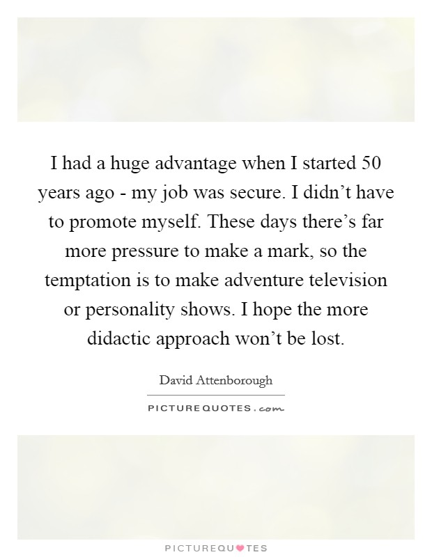 I had a huge advantage when I started 50 years ago - my job was secure. I didn't have to promote myself. These days there's far more pressure to make a mark, so the temptation is to make adventure television or personality shows. I hope the more didactic approach won't be lost Picture Quote #1