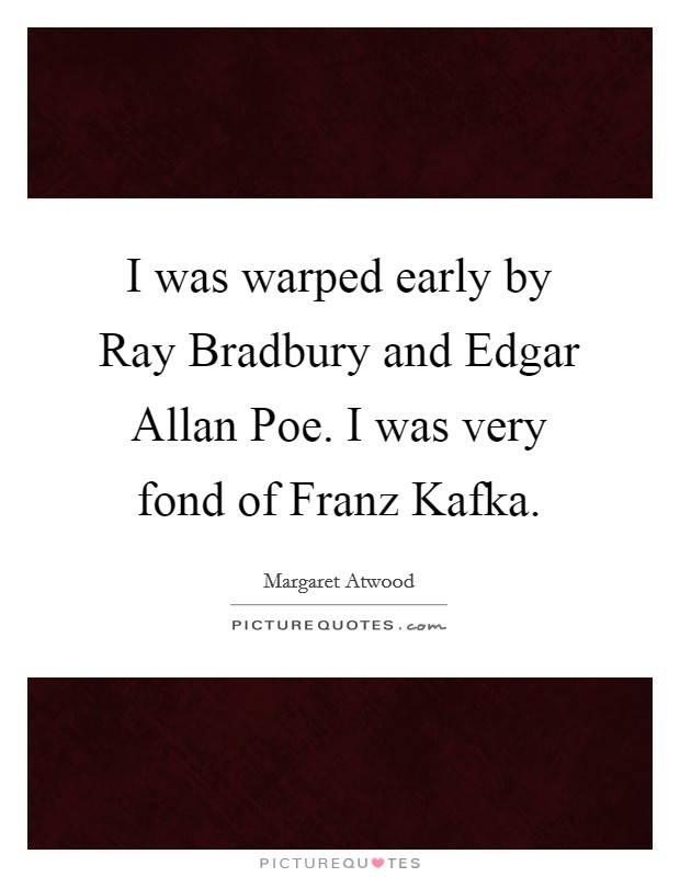 I was warped early by Ray Bradbury and Edgar Allan Poe. I was very fond of Franz Kafka Picture Quote #1