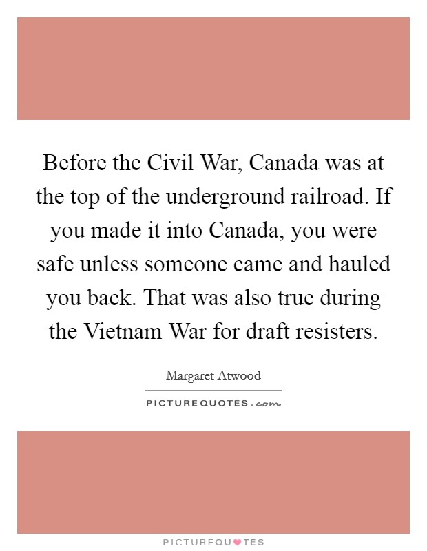 Before the Civil War, Canada was at the top of the underground railroad. If you made it into Canada, you were safe unless someone came and hauled you back. That was also true during the Vietnam War for draft resisters Picture Quote #1
