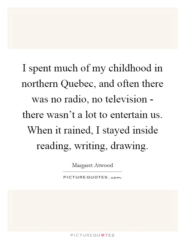 I spent much of my childhood in northern Quebec, and often there was no radio, no television - there wasn't a lot to entertain us. When it rained, I stayed inside reading, writing, drawing Picture Quote #1