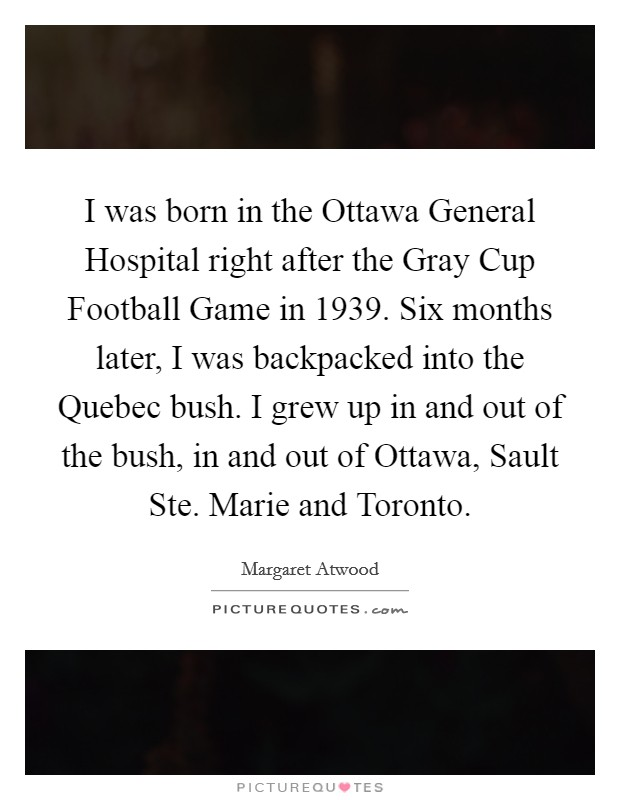 I was born in the Ottawa General Hospital right after the Gray Cup Football Game in 1939. Six months later, I was backpacked into the Quebec bush. I grew up in and out of the bush, in and out of Ottawa, Sault Ste. Marie and Toronto Picture Quote #1