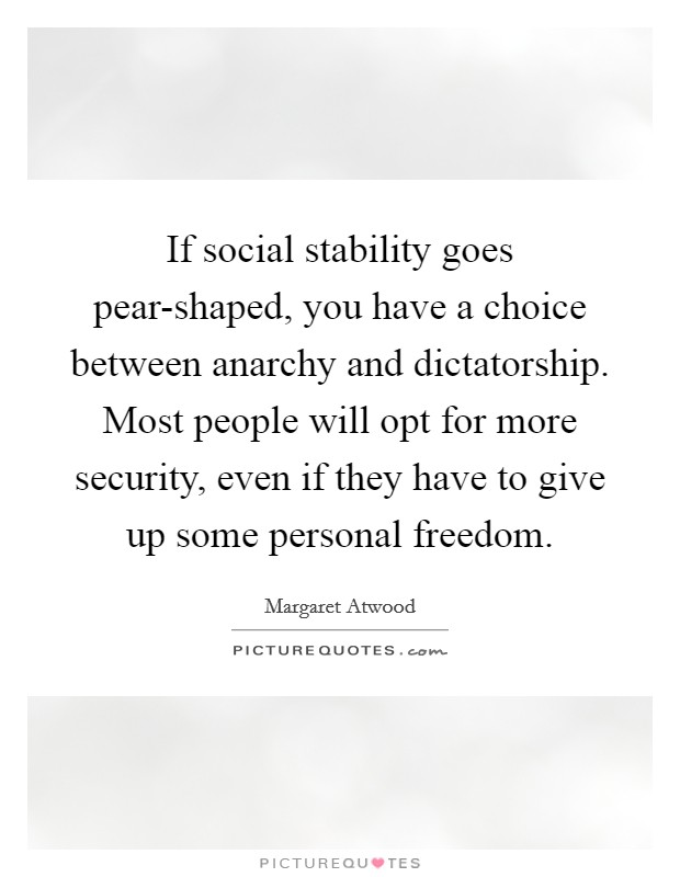If social stability goes pear-shaped, you have a choice between anarchy and dictatorship. Most people will opt for more security, even if they have to give up some personal freedom Picture Quote #1