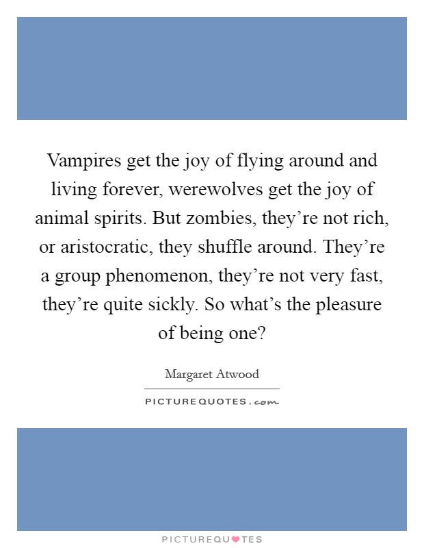 Vampires get the joy of flying around and living forever, werewolves get the joy of animal spirits. But zombies, they're not rich, or aristocratic, they shuffle around. They're a group phenomenon, they're not very fast, they're quite sickly. So what's the pleasure of being one? Picture Quote #1