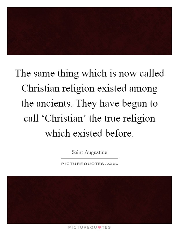 The same thing which is now called Christian religion existed among the ancients. They have begun to call 'Christian' the true religion which existed before Picture Quote #1