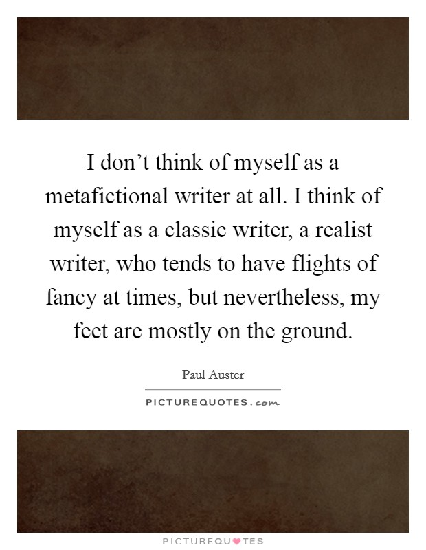 I don't think of myself as a metafictional writer at all. I think of myself as a classic writer, a realist writer, who tends to have flights of fancy at times, but nevertheless, my feet are mostly on the ground Picture Quote #1