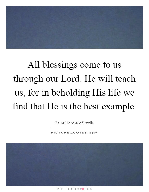 All blessings come to us through our Lord. He will teach us, for in beholding His life we find that He is the best example Picture Quote #1