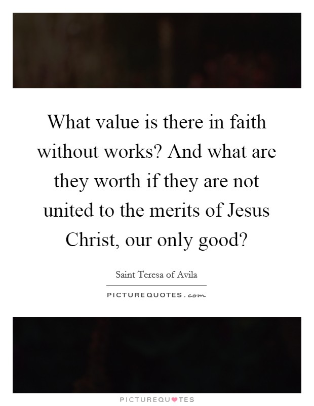 What value is there in faith without works? And what are they worth if they are not united to the merits of Jesus Christ, our only good? Picture Quote #1