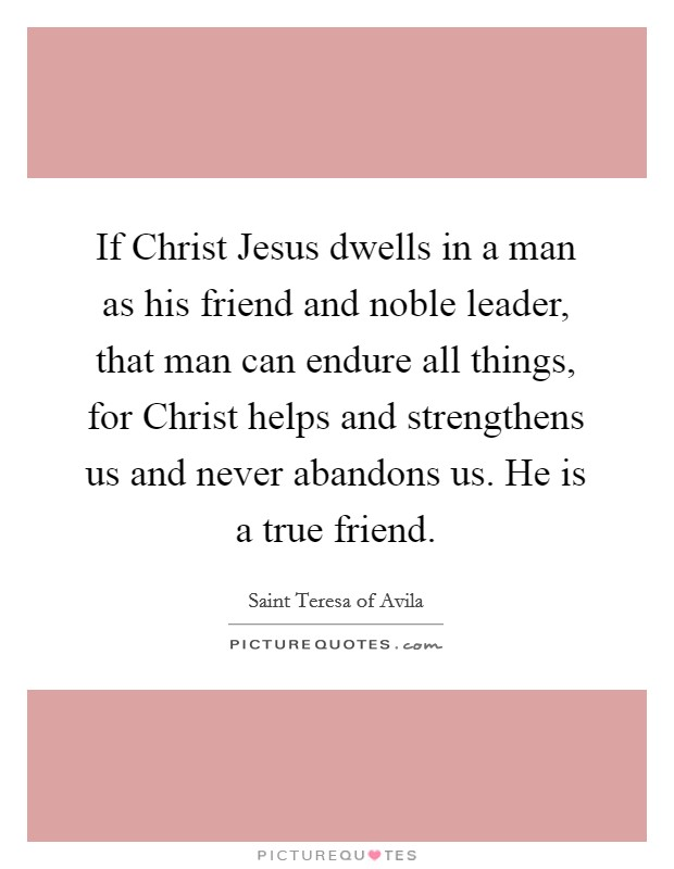 If Christ Jesus dwells in a man as his friend and noble leader, that man can endure all things, for Christ helps and strengthens us and never abandons us. He is a true friend Picture Quote #1