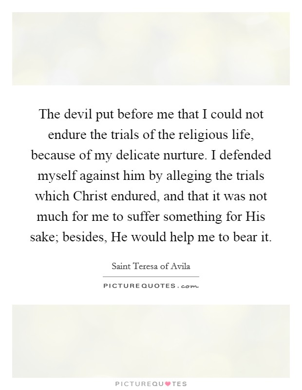 The devil put before me that I could not endure the trials of the religious life, because of my delicate nurture. I defended myself against him by alleging the trials which Christ endured, and that it was not much for me to suffer something for His sake; besides, He would help me to bear it Picture Quote #1