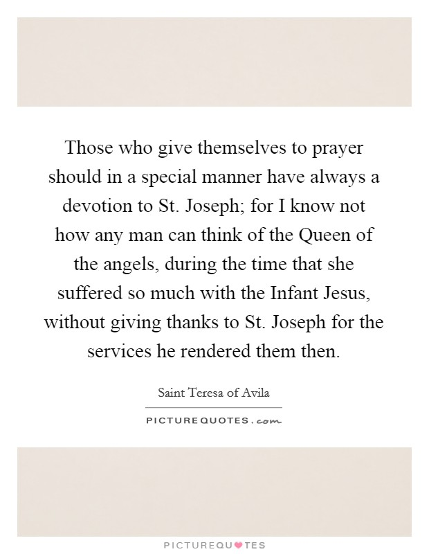 Those who give themselves to prayer should in a special manner have always a devotion to St. Joseph; for I know not how any man can think of the Queen of the angels, during the time that she suffered so much with the Infant Jesus, without giving thanks to St. Joseph for the services he rendered them then Picture Quote #1