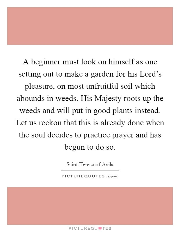 A beginner must look on himself as one setting out to make a garden for his Lord's pleasure, on most unfruitful soil which abounds in weeds. His Majesty roots up the weeds and will put in good plants instead. Let us reckon that this is already done when the soul decides to practice prayer and has begun to do so Picture Quote #1