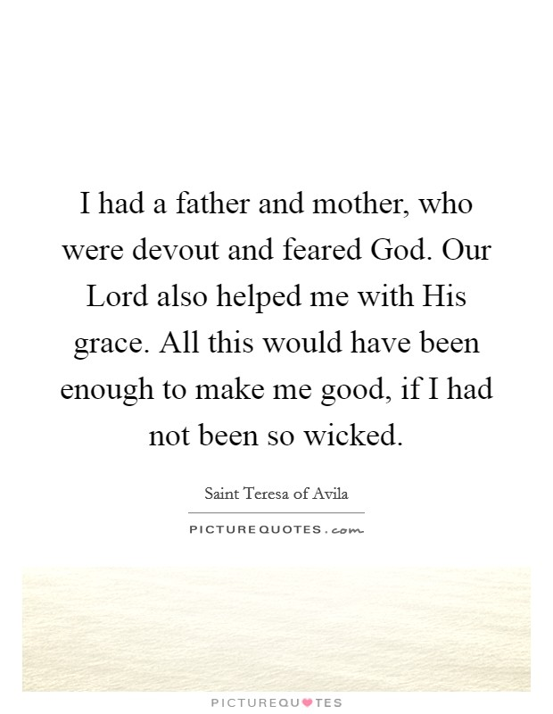 I had a father and mother, who were devout and feared God. Our Lord also helped me with His grace. All this would have been enough to make me good, if I had not been so wicked Picture Quote #1
