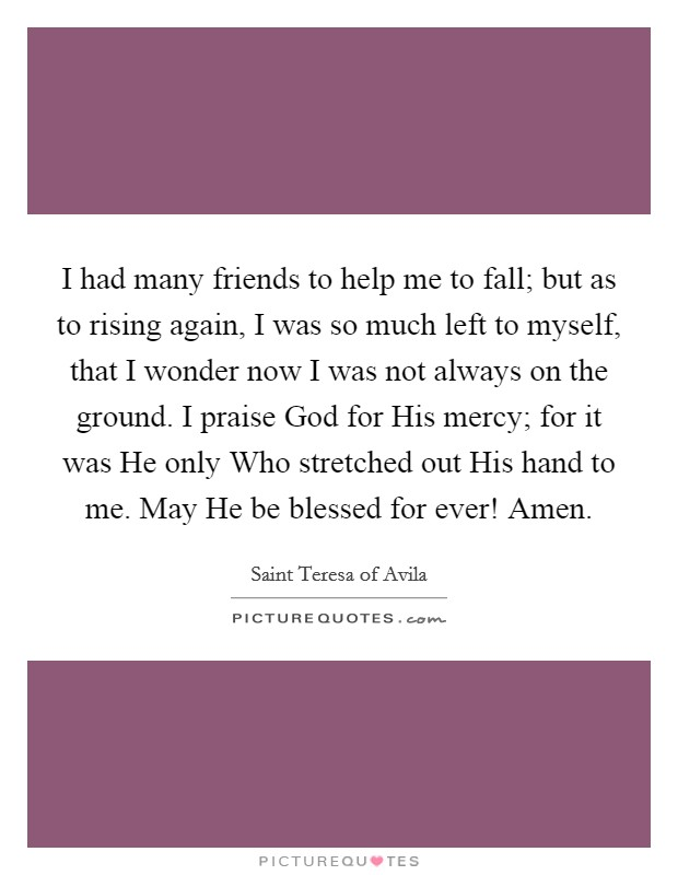 I had many friends to help me to fall; but as to rising again, I was so much left to myself, that I wonder now I was not always on the ground. I praise God for His mercy; for it was He only Who stretched out His hand to me. May He be blessed for ever! Amen Picture Quote #1