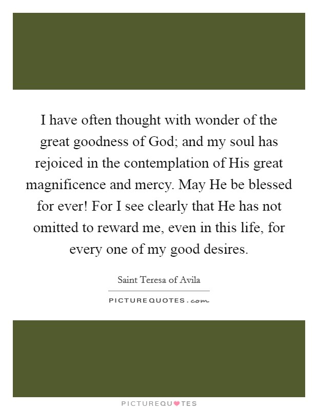 I have often thought with wonder of the great goodness of God; and my soul has rejoiced in the contemplation of His great magnificence and mercy. May He be blessed for ever! For I see clearly that He has not omitted to reward me, even in this life, for every one of my good desires Picture Quote #1