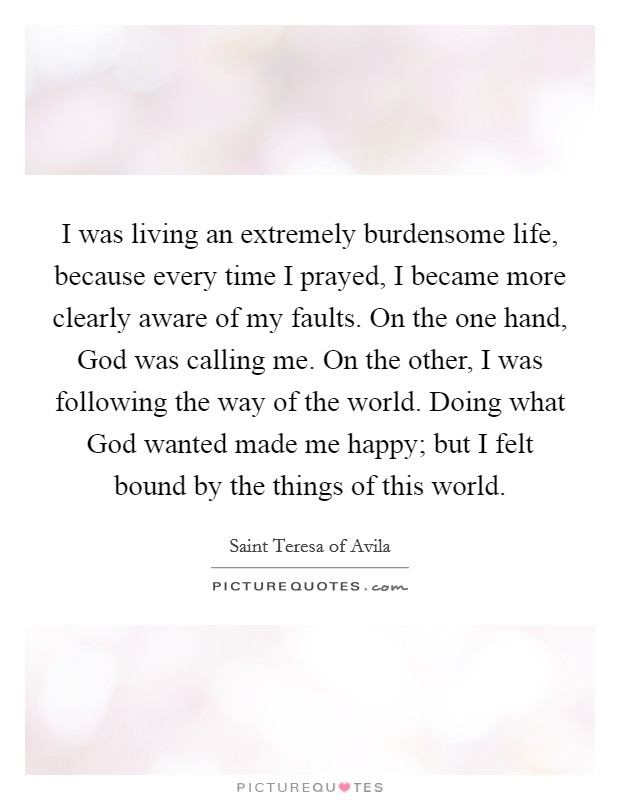 I was living an extremely burdensome life, because every time I prayed, I became more clearly aware of my faults. On the one hand, God was calling me. On the other, I was following the way of the world. Doing what God wanted made me happy; but I felt bound by the things of this world Picture Quote #1