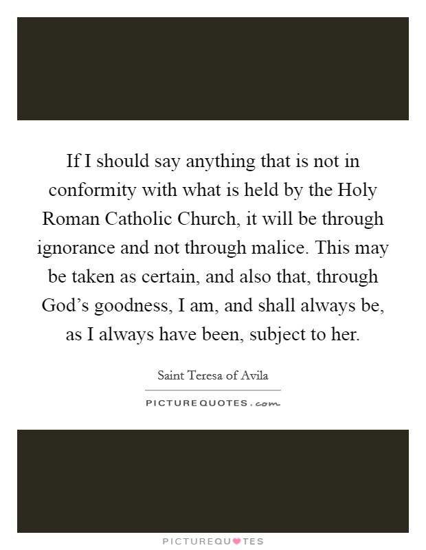 If I should say anything that is not in conformity with what is held by the Holy Roman Catholic Church, it will be through ignorance and not through malice. This may be taken as certain, and also that, through God's goodness, I am, and shall always be, as I always have been, subject to her Picture Quote #1