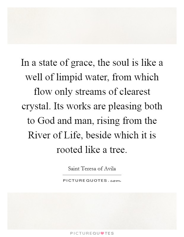 In a state of grace, the soul is like a well of limpid water, from which flow only streams of clearest crystal. Its works are pleasing both to God and man, rising from the River of Life, beside which it is rooted like a tree Picture Quote #1