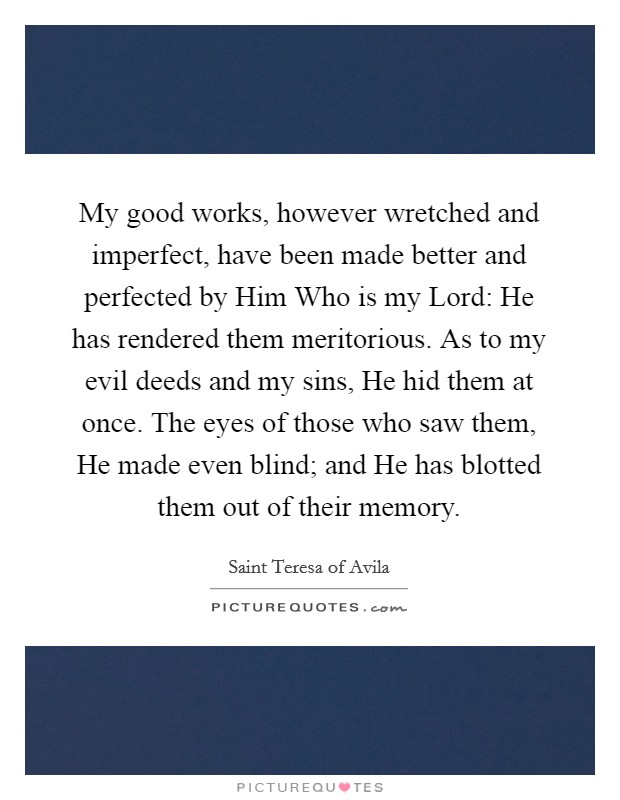 My good works, however wretched and imperfect, have been made better and perfected by Him Who is my Lord: He has rendered them meritorious. As to my evil deeds and my sins, He hid them at once. The eyes of those who saw them, He made even blind; and He has blotted them out of their memory Picture Quote #1
