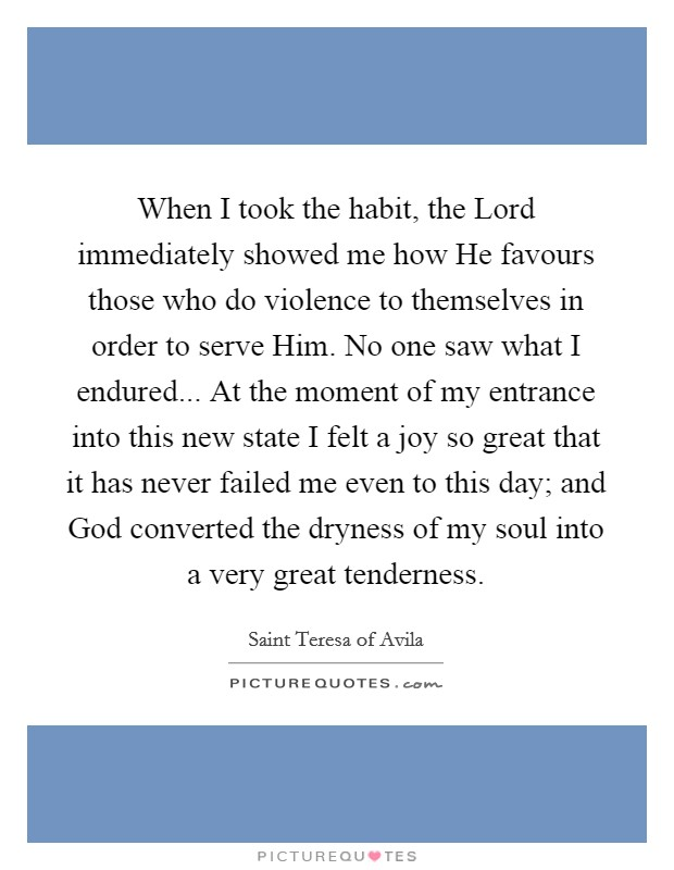 When I took the habit, the Lord immediately showed me how He favours those who do violence to themselves in order to serve Him. No one saw what I endured... At the moment of my entrance into this new state I felt a joy so great that it has never failed me even to this day; and God converted the dryness of my soul into a very great tenderness Picture Quote #1