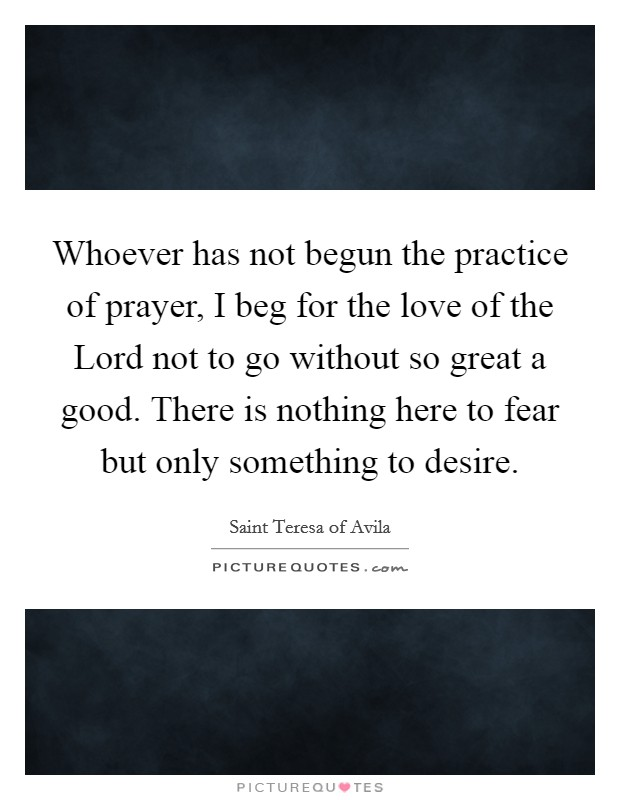 Whoever has not begun the practice of prayer, I beg for the love of the Lord not to go without so great a good. There is nothing here to fear but only something to desire Picture Quote #1