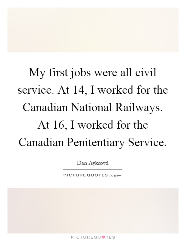 My first jobs were all civil service. At 14, I worked for the Canadian National Railways. At 16, I worked for the Canadian Penitentiary Service Picture Quote #1