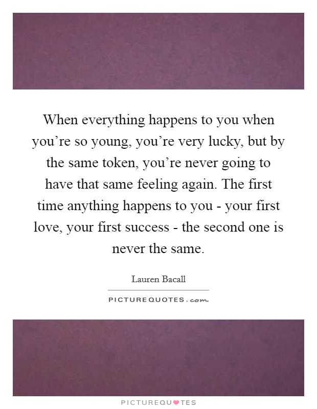 When everything happens to you when you're so young, you're very lucky, but by the same token, you're never going to have that same feeling again. The first time anything happens to you - your first love, your first success - the second one is never the same Picture Quote #1