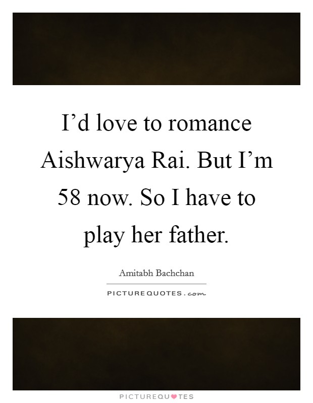 I'd love to romance Aishwarya Rai. But I'm 58 now. So I have to play her father Picture Quote #1
