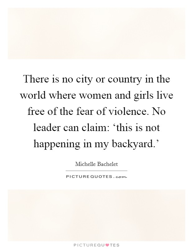 There is no city or country in the world where women and girls live free of the fear of violence. No leader can claim: 'this is not happening in my backyard.' Picture Quote #1