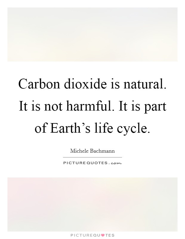 Carbon dioxide is natural. It is not harmful. It is part of Earth's life cycle Picture Quote #1