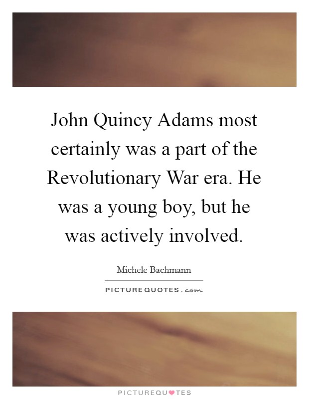 John Quincy Adams most certainly was a part of the Revolutionary War era. He was a young boy, but he was actively involved Picture Quote #1