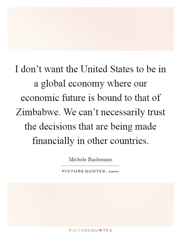 I don't want the United States to be in a global economy where our economic future is bound to that of Zimbabwe. We can't necessarily trust the decisions that are being made financially in other countries Picture Quote #1