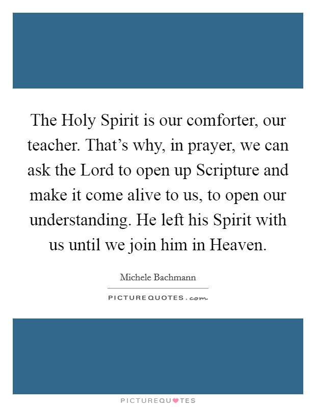 The Holy Spirit is our comforter, our teacher. That's why, in prayer, we can ask the Lord to open up Scripture and make it come alive to us, to open our understanding. He left his Spirit with us until we join him in Heaven Picture Quote #1