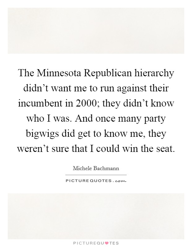 The Minnesota Republican hierarchy didn't want me to run against their incumbent in 2000; they didn't know who I was. And once many party bigwigs did get to know me, they weren't sure that I could win the seat Picture Quote #1