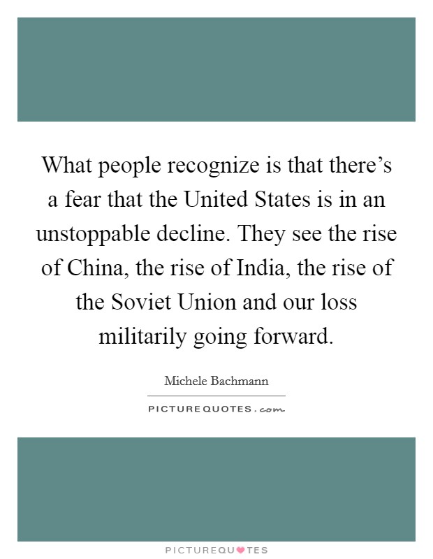 What people recognize is that there's a fear that the United States is in an unstoppable decline. They see the rise of China, the rise of India, the rise of the Soviet Union and our loss militarily going forward Picture Quote #1