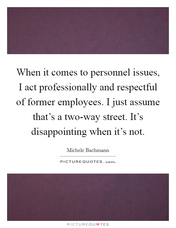 When it comes to personnel issues, I act professionally and respectful of former employees. I just assume that's a two-way street. It's disappointing when it's not Picture Quote #1