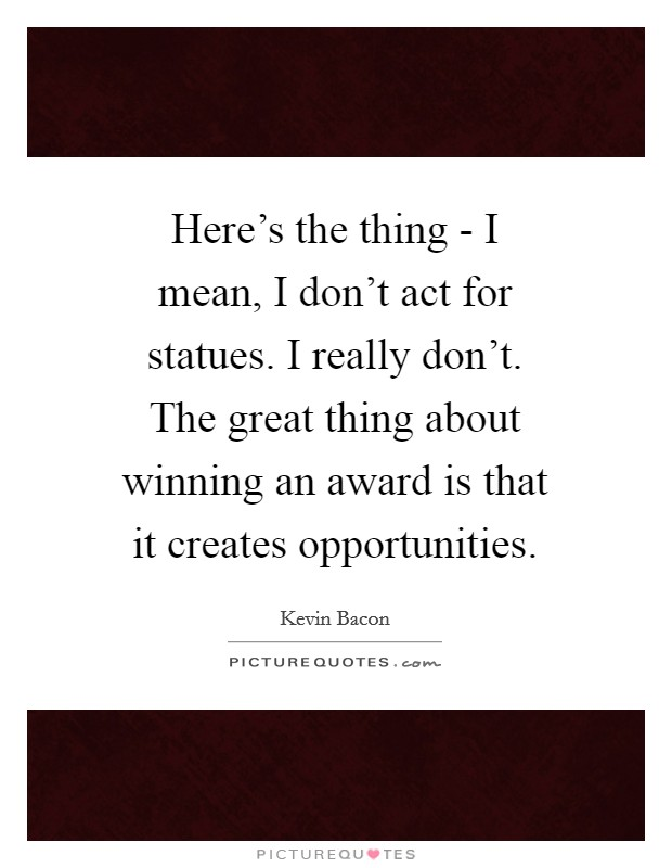 Here's the thing - I mean, I don't act for statues. I really don't. The great thing about winning an award is that it creates opportunities Picture Quote #1
