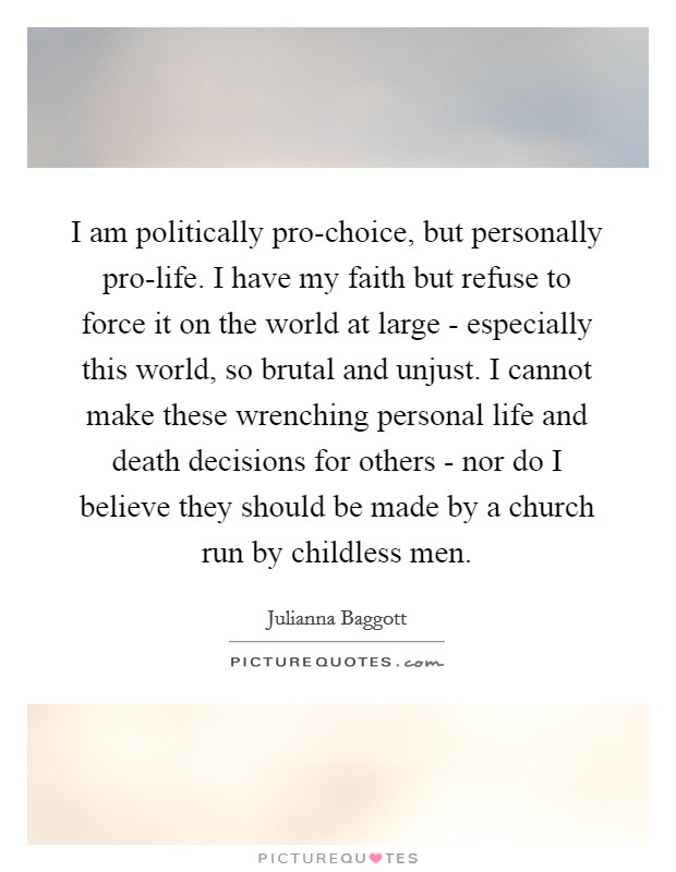 I am politically pro-choice, but personally pro-life. I have my faith but refuse to force it on the world at large - especially this world, so brutal and unjust. I cannot make these wrenching personal life and death decisions for others - nor do I believe they should be made by a church run by childless men Picture Quote #1