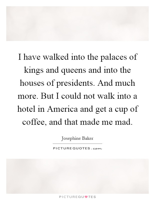 I have walked into the palaces of kings and queens and into the houses of presidents. And much more. But I could not walk into a hotel in America and get a cup of coffee, and that made me mad Picture Quote #1