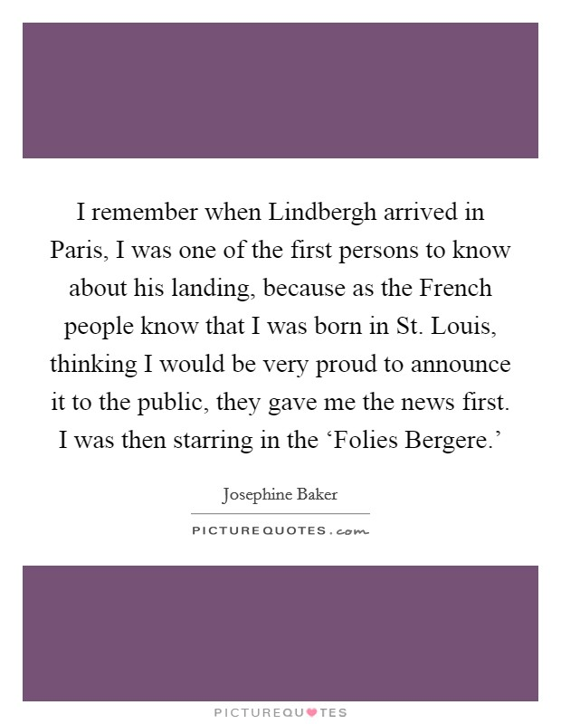 I remember when Lindbergh arrived in Paris, I was one of the first persons to know about his landing, because as the French people know that I was born in St. Louis, thinking I would be very proud to announce it to the public, they gave me the news first. I was then starring in the 'Folies Bergere.' Picture Quote #1