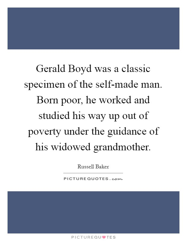 Gerald Boyd was a classic specimen of the self-made man. Born poor, he worked and studied his way up out of poverty under the guidance of his widowed grandmother Picture Quote #1