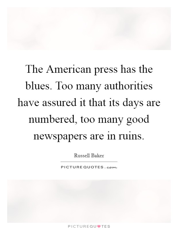 The American press has the blues. Too many authorities have assured it that its days are numbered, too many good newspapers are in ruins Picture Quote #1