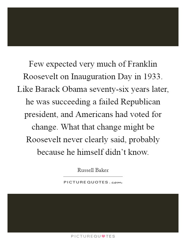 Few expected very much of Franklin Roosevelt on Inauguration Day in 1933. Like Barack Obama seventy-six years later, he was succeeding a failed Republican president, and Americans had voted for change. What that change might be Roosevelt never clearly said, probably because he himself didn't know Picture Quote #1