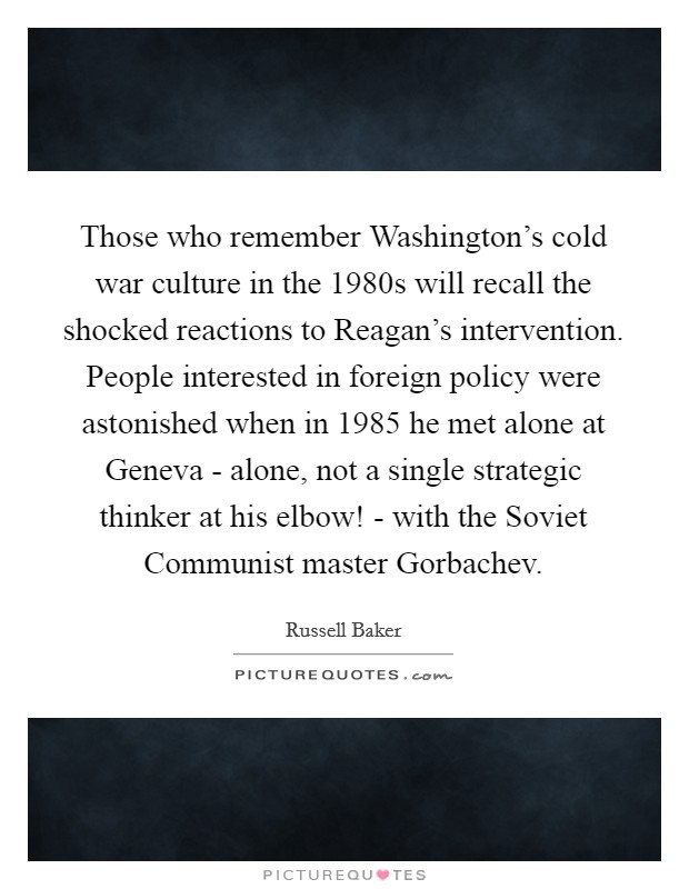 Those who remember Washington's cold war culture in the 1980s will recall the shocked reactions to Reagan's intervention. People interested in foreign policy were astonished when in 1985 he met alone at Geneva - alone, not a single strategic thinker at his elbow! - with the Soviet Communist master Gorbachev Picture Quote #1