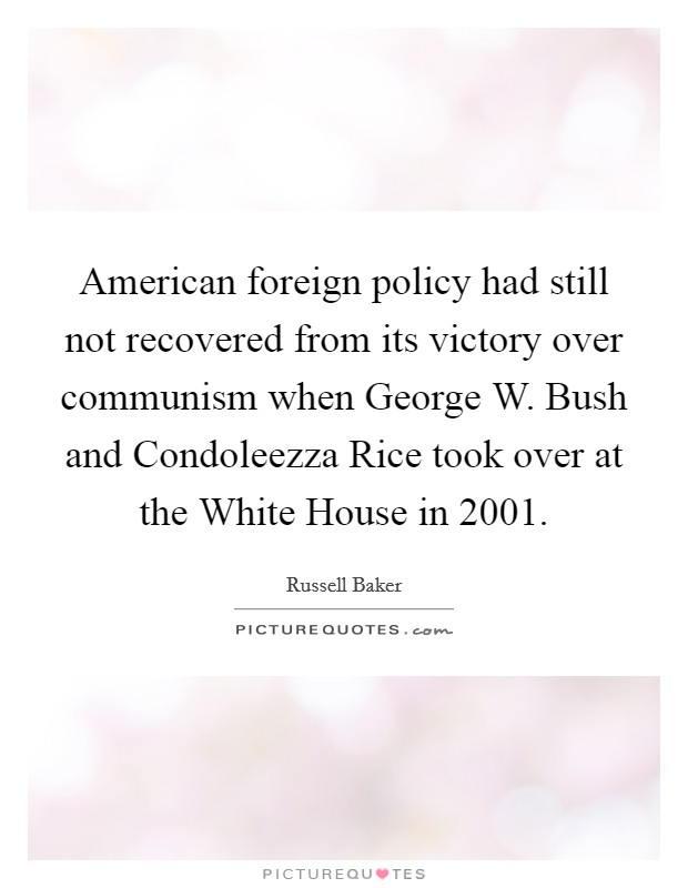 American foreign policy had still not recovered from its victory over communism when George W. Bush and Condoleezza Rice took over at the White House in 2001 Picture Quote #1