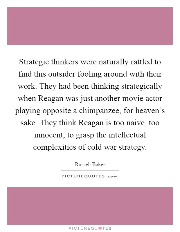 Strategic thinkers were naturally rattled to find this outsider fooling around with their work. They had been thinking strategically when Reagan was just another movie actor playing opposite a chimpanzee, for heaven's sake. They think Reagan is too naive, too innocent, to grasp the intellectual complexities of cold war strategy Picture Quote #1