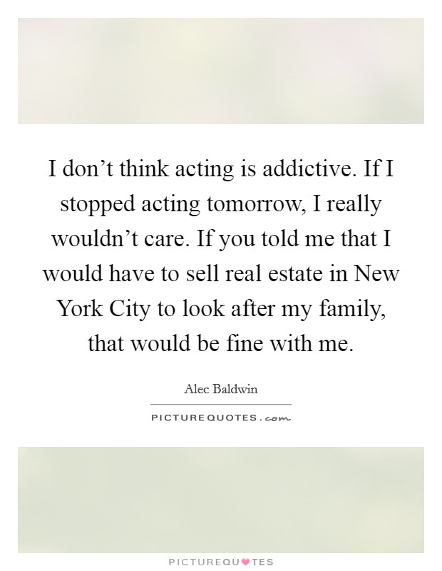 I don't think acting is addictive. If I stopped acting tomorrow, I really wouldn't care. If you told me that I would have to sell real estate in New York City to look after my family, that would be fine with me Picture Quote #1