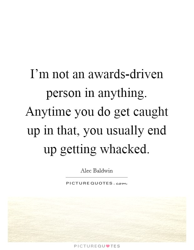I'm not an awards-driven person in anything. Anytime you do get caught up in that, you usually end up getting whacked Picture Quote #1