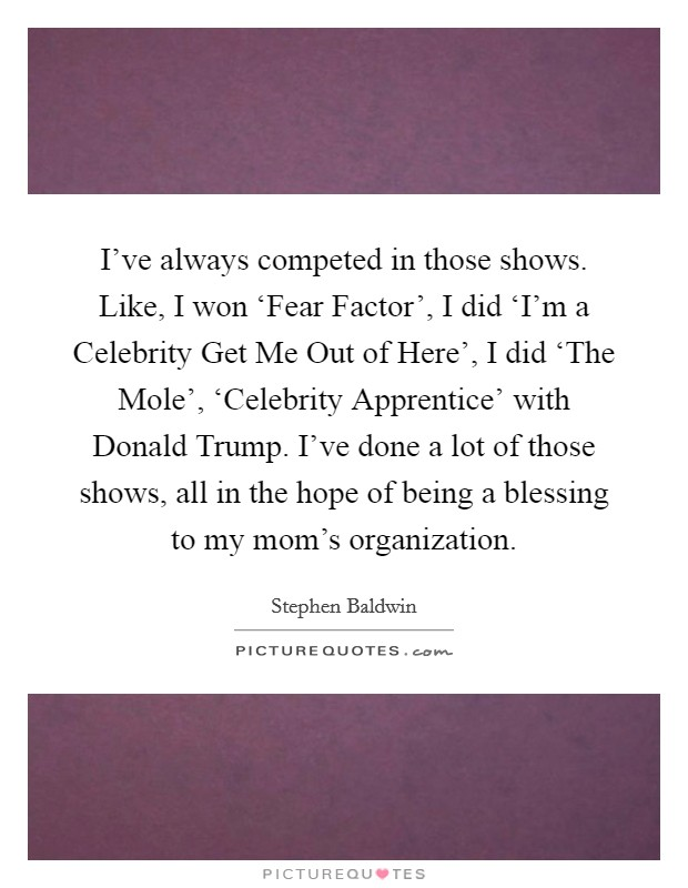 I've always competed in those shows. Like, I won 'Fear Factor', I did 'I'm a Celebrity Get Me Out of Here', I did 'The Mole', 'Celebrity Apprentice' with Donald Trump. I've done a lot of those shows, all in the hope of being a blessing to my mom's organization Picture Quote #1