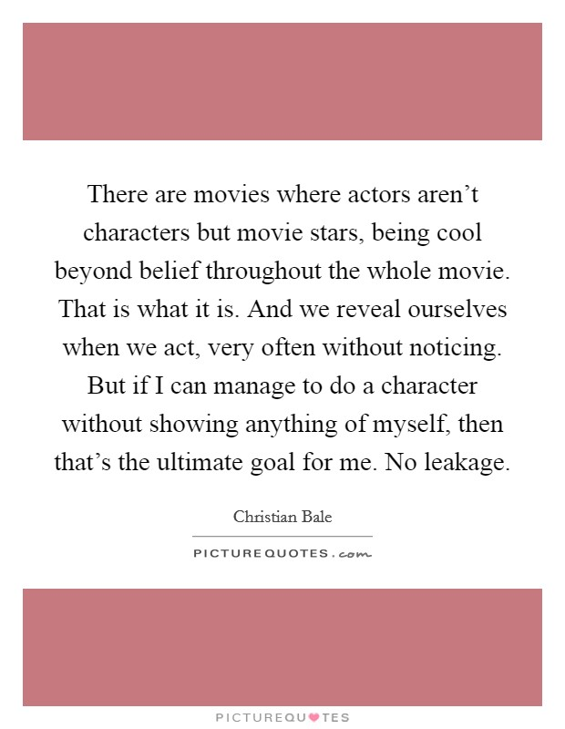 There are movies where actors aren't characters but movie stars, being cool beyond belief throughout the whole movie. That is what it is. And we reveal ourselves when we act, very often without noticing. But if I can manage to do a character without showing anything of myself, then that's the ultimate goal for me. No leakage Picture Quote #1